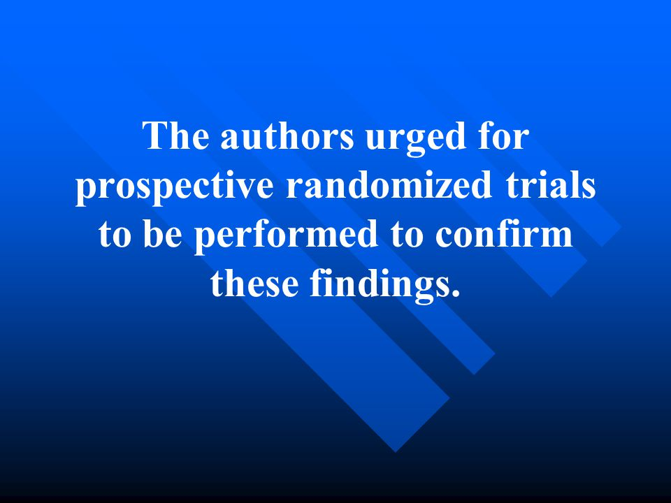 The authors urged for prospective randomized trials to be performed to confirm these findings.
