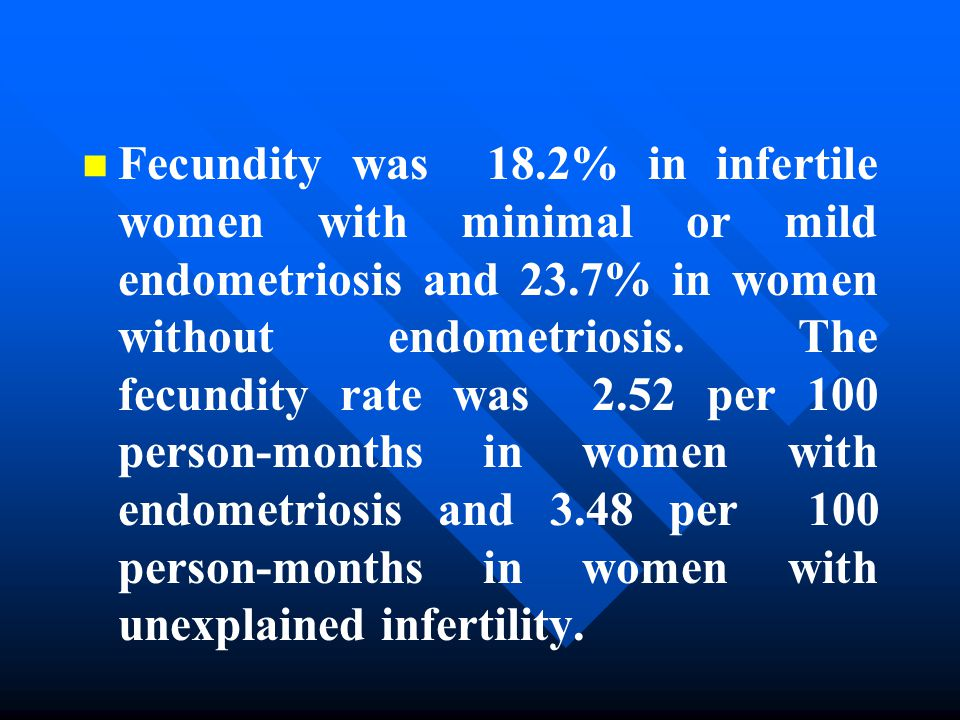 n n Fecundity was 18.2% in infertile women with minimal or mild endometriosis and 23.7% in women without endometriosis.