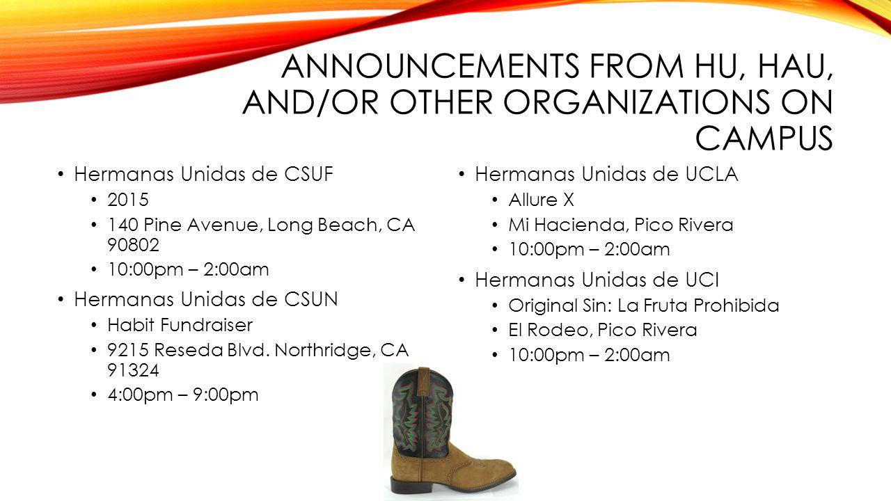 ANNOUNCEMENTS FROM HU, HAU, AND/OR OTHER ORGANIZATIONS ON CAMPUS Hermanas Unidas de CSUF 2015 140 Pine Avenue, Long Beach, CA 90802 10:00pm – 2:00am Hermanas Unidas de CSUN Habit Fundraiser 9215 Reseda Blvd.