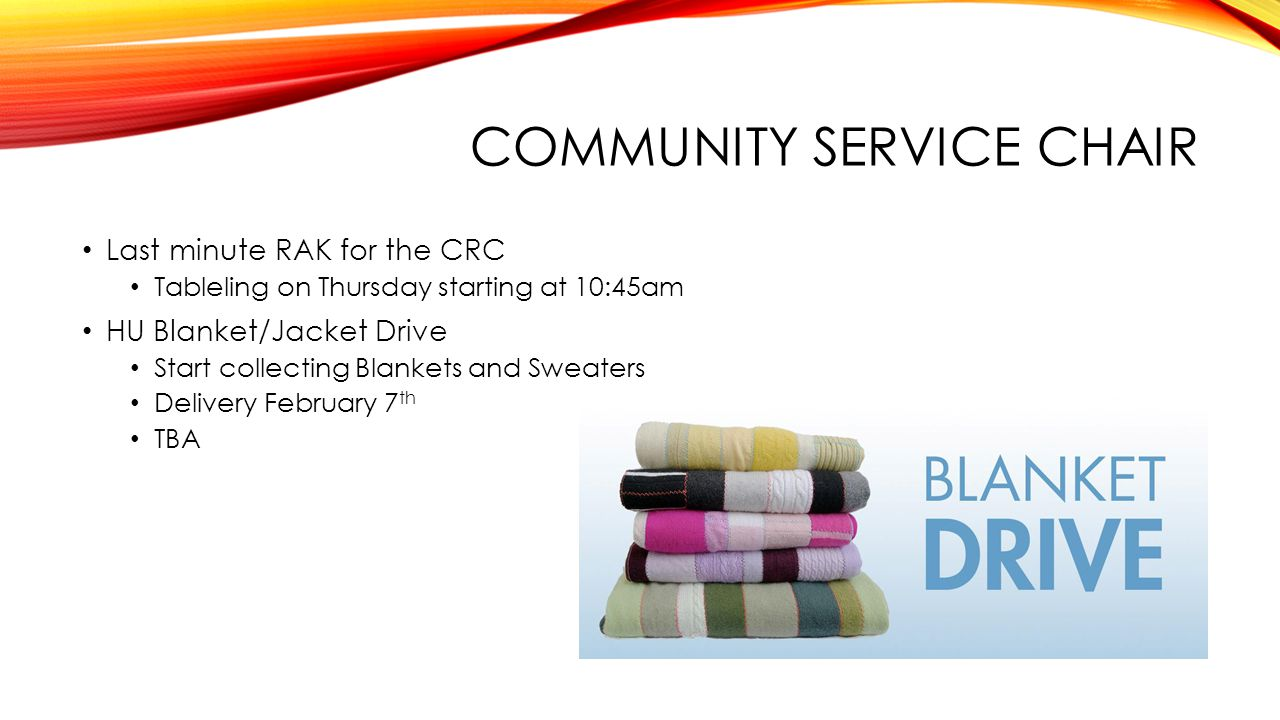 COMMUNITY SERVICE CHAIR Last minute RAK for the CRC Tableling on Thursday starting at 10:45am HU Blanket/Jacket Drive Start collecting Blankets and Sweaters Delivery February 7 th TBA