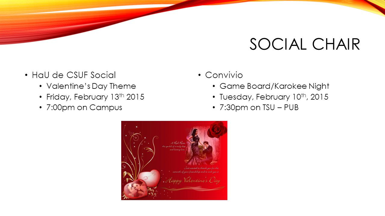 SOCIAL CHAIR HaU de CSUF Social Valentine's Day Theme Friday, February 13 th 2015 7:00pm on Campus Convivio Game Board/Karokee Night Tuesday, February 10 th, 2015 7:30pm on TSU – PUB