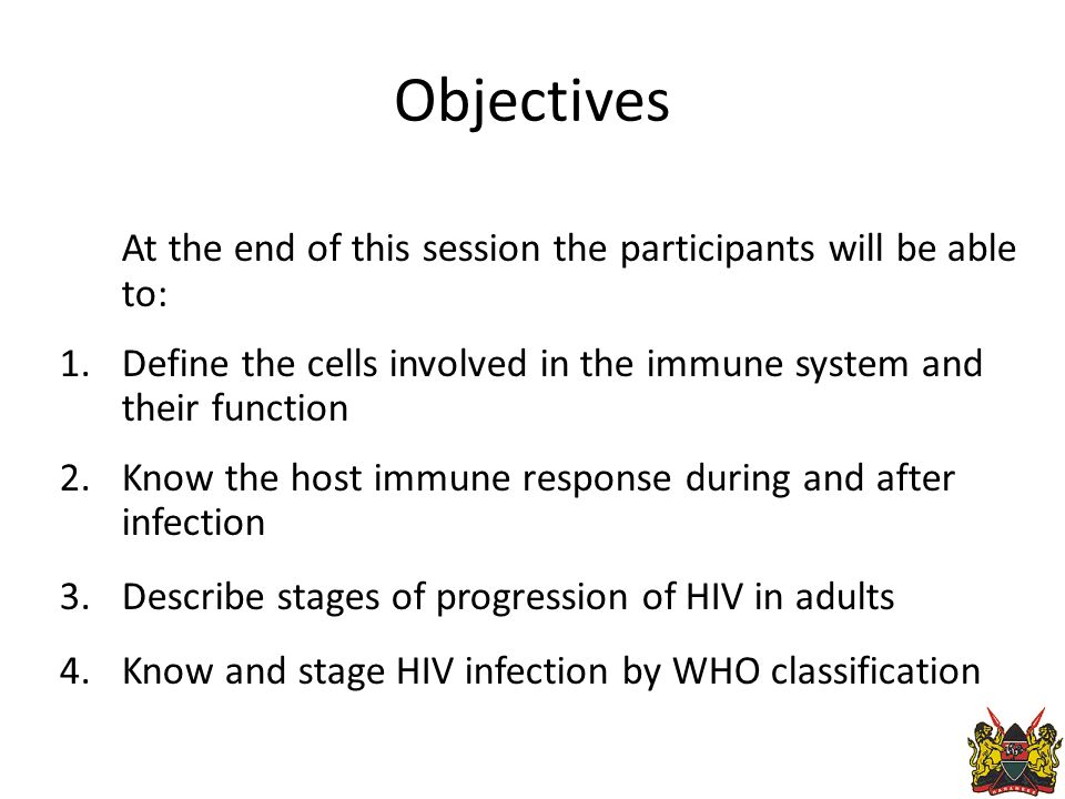 Objectives At the end of this session the participants will be able to: 1.Define the cells involved in the immune system and their function 2.Know the host immune response during and after infection 3.Describe stages of progression of HIV in adults 4.Know and stage HIV infection by WHO classification