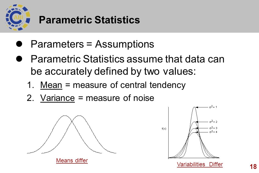 18 Parametric Statistics Parameters = Assumptions Parametric Statistics assume that data can be accurately defined by two values: 1.Mean = measure of