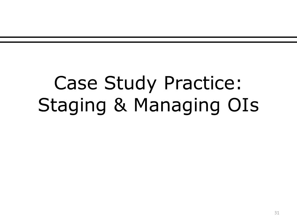 Case Study Practice: Staging & Managing OIs 31