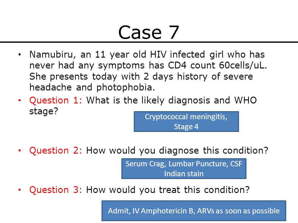Case 7 Namubiru, an 11 year old HIV infected girl who has never had any symptoms has CD4 count 60cells/uL. She presents today with 2 days history of s