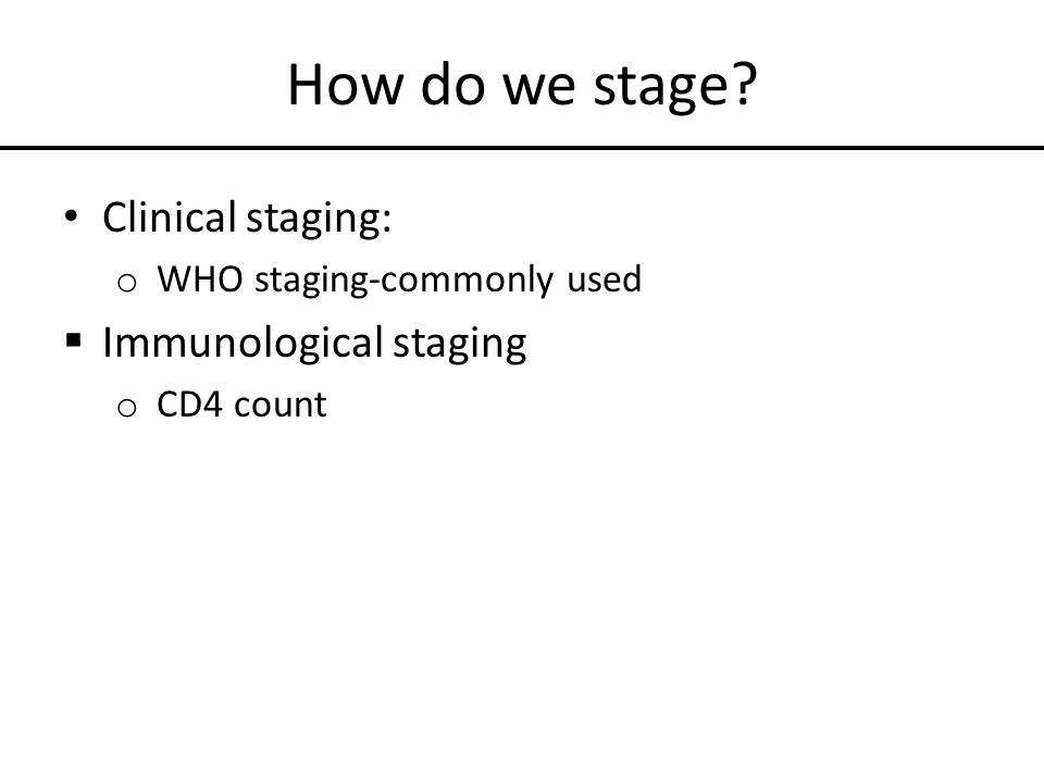 How do we stage? Clinical staging: o WHO staging-commonly used  Immunological staging o CD4 count