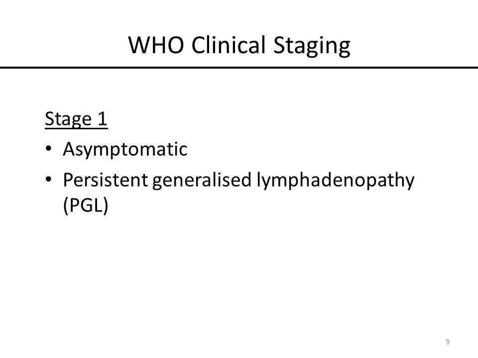 WHO Clinical Staging Stage 1 Asymptomatic Persistent generalised lymphadenopathy (PGL) 9
