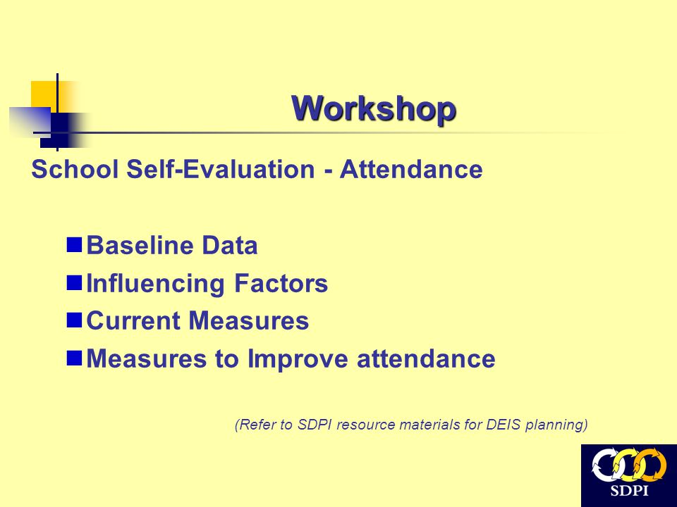 Workshop School Self-Evaluation - Attendance Baseline Data Influencing Factors Current Measures Measures to Improve attendance (Refer to SDPI resource