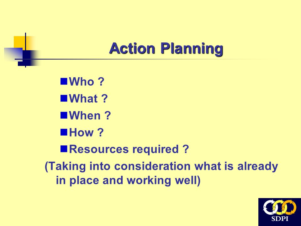 Action Planning Who ? What ? When ? How ? Resources required ? (Taking into consideration what is already in place and working well)