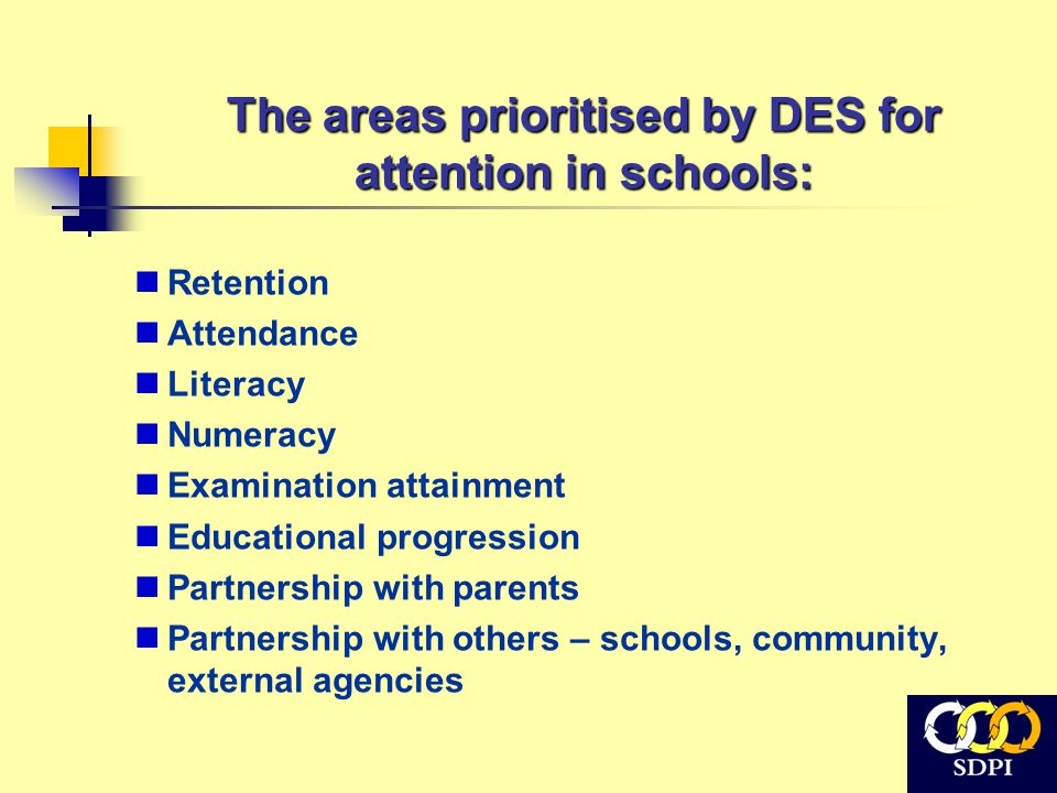 The areas prioritised by DES for attention in schools: Retention Attendance Literacy Numeracy Examination attainment Educational progression Partnersh