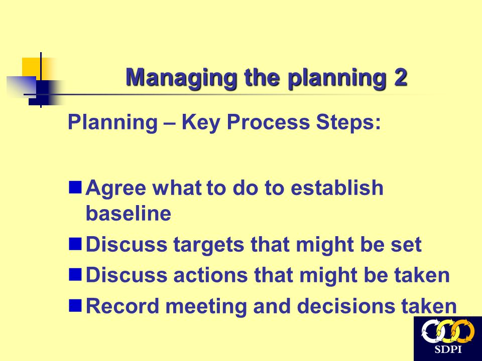 Managing the planning 2 Planning – Key Process Steps: Agree what to do to establish baseline Discuss targets that might be set Discuss actions that mi