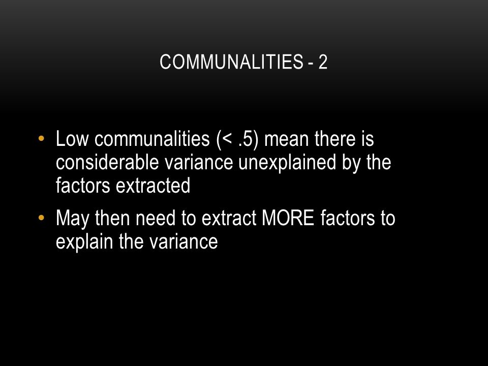 COMMUNALITIES - 2 Low communalities (<.5) mean there is considerable variance unexplained by the factors extracted May then need to extract MORE factors to explain the variance