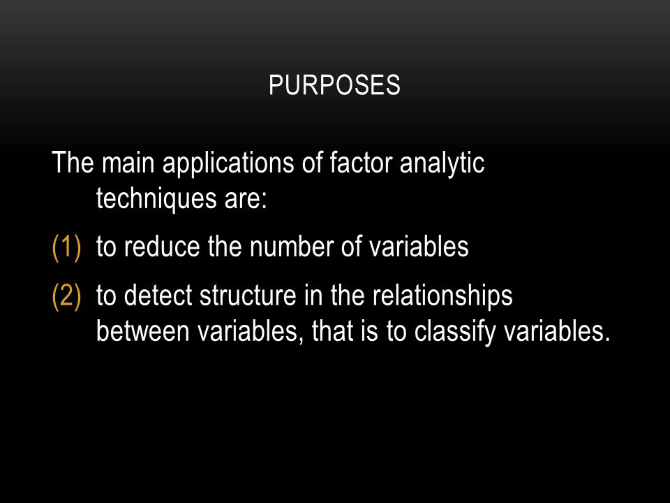 PURPOSES The main applications of factor analytic techniques are: (1)to reduce the number of variables (2)to detect structure in the relationships between variables, that is to classify variables.