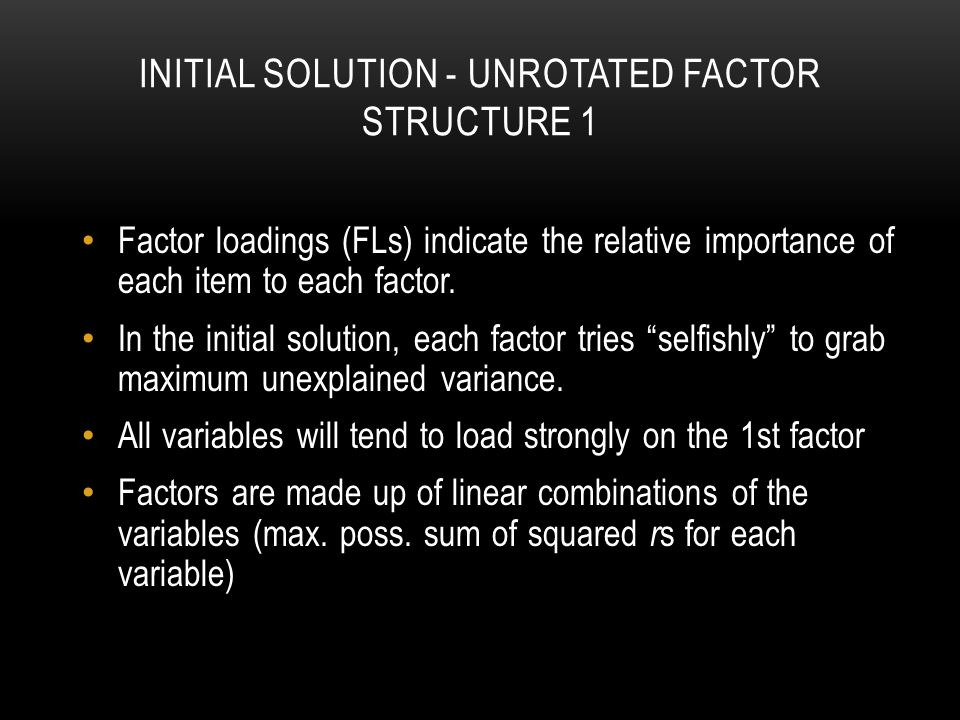 INITIAL SOLUTION - UNROTATED FACTOR STRUCTURE 1 Factor loadings (FLs) indicate the relative importance of each item to each factor.