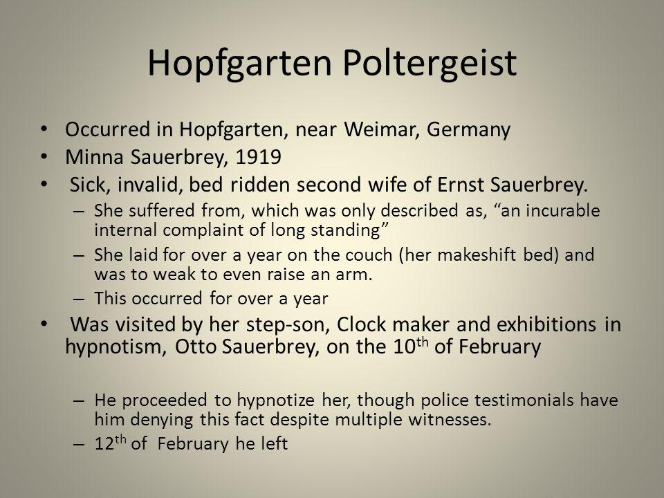 Hopfgarten Poltergeist Occurred in Hopfgarten, near Weimar, Germany Minna Sauerbrey, 1919 Sick, invalid, bed ridden second wife of Ernst Sauerbrey.