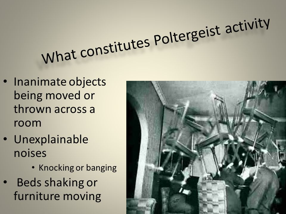What constitutes Poltergeist activity Inanimate objects being moved or thrown across a room Unexplainable noises Knocking or banging Beds shaking or furniture moving
