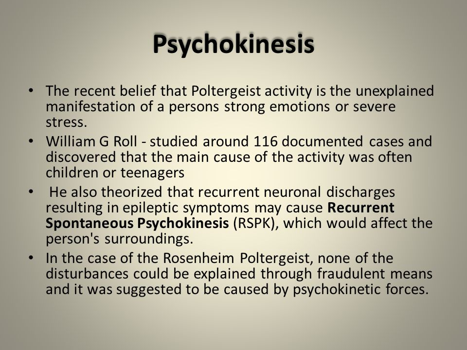 Psychokinesis The recent belief that Poltergeist activity is the unexplained manifestation of a persons strong emotions or severe stress.
