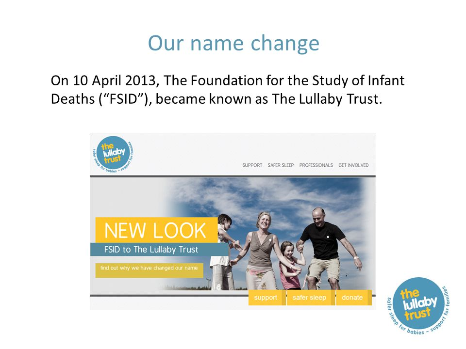 """Our name change On 10 April 2013, The Foundation for the Study of Infant Deaths (""""FSID""""), became known as The Lullaby Trust."""