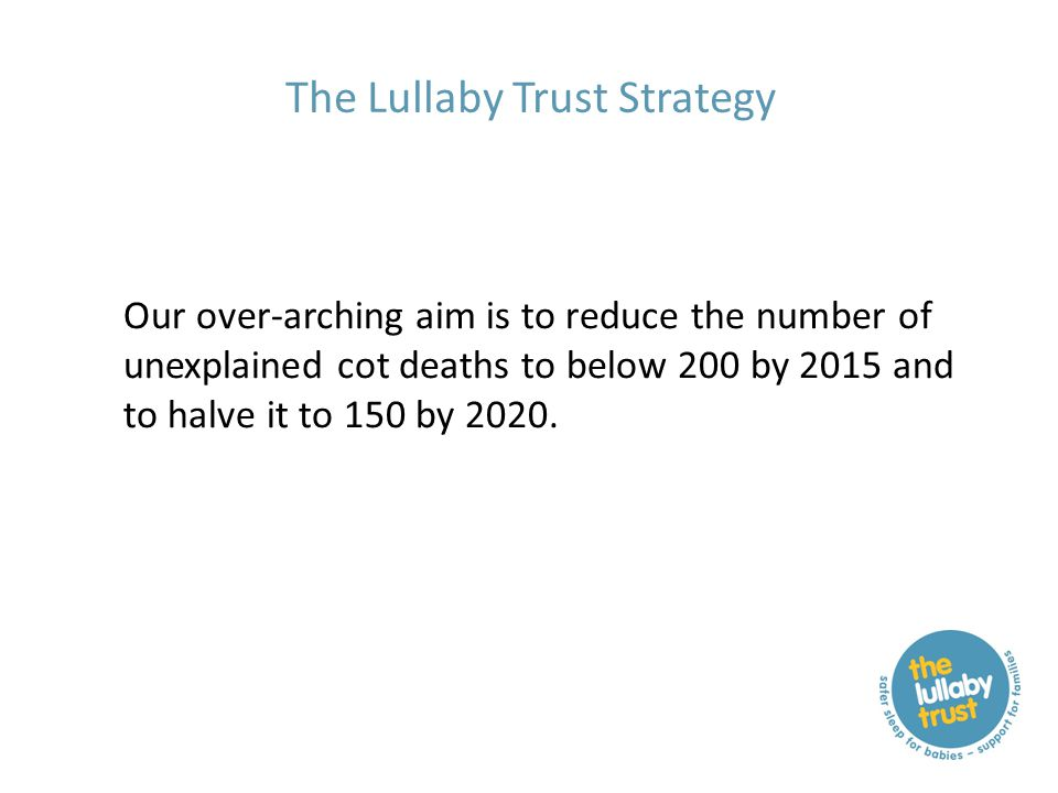 The Lullaby Trust Strategy Our over-arching aim is to reduce the number of unexplained cot deaths to below 200 by 2015 and to halve it to 150 by 2020.