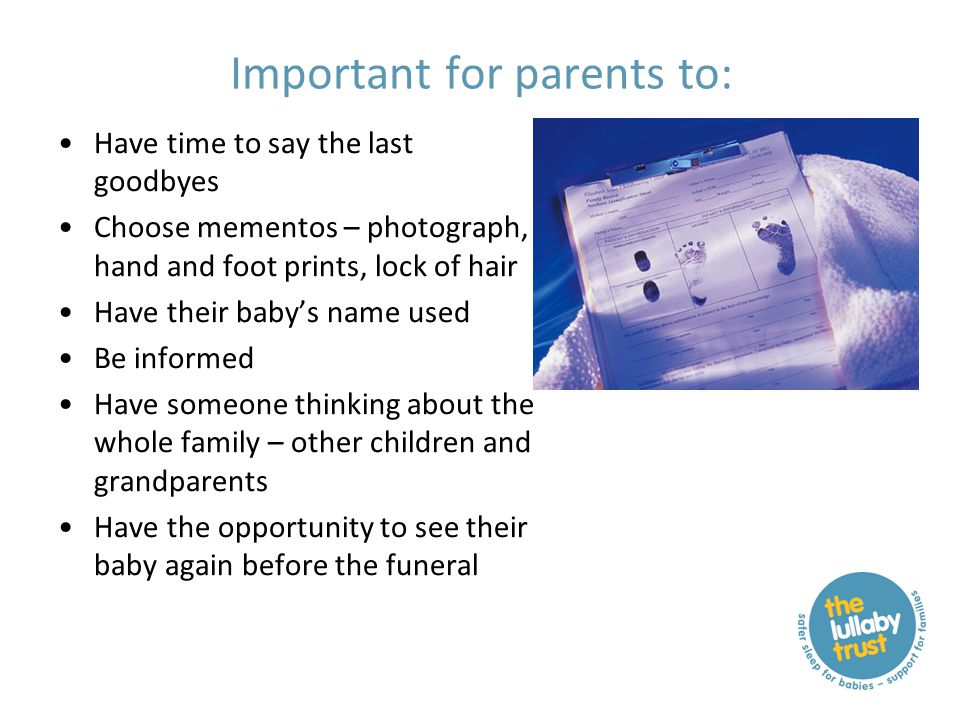 Important for parents to: Have time to say the last goodbyes Choose mementos – photograph, hand and foot prints, lock of hair Have their baby's name used Be informed Have someone thinking about the whole family – other children and grandparents Have the opportunity to see their baby again before the funeral