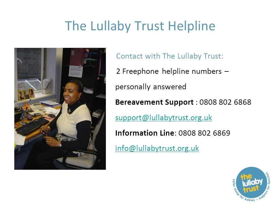 The Lullaby Trust Helpline Contact with The Lullaby Trust: 2 Freephone helpline numbers – personally answered Bereavement Support : 0808 802 6868 support@lullabytrust.org.uk Information Line: 0808 802 6869 info@lullabytrust.org.uk support@lullabytrust.org.uk info@lullabytrust.org.uk