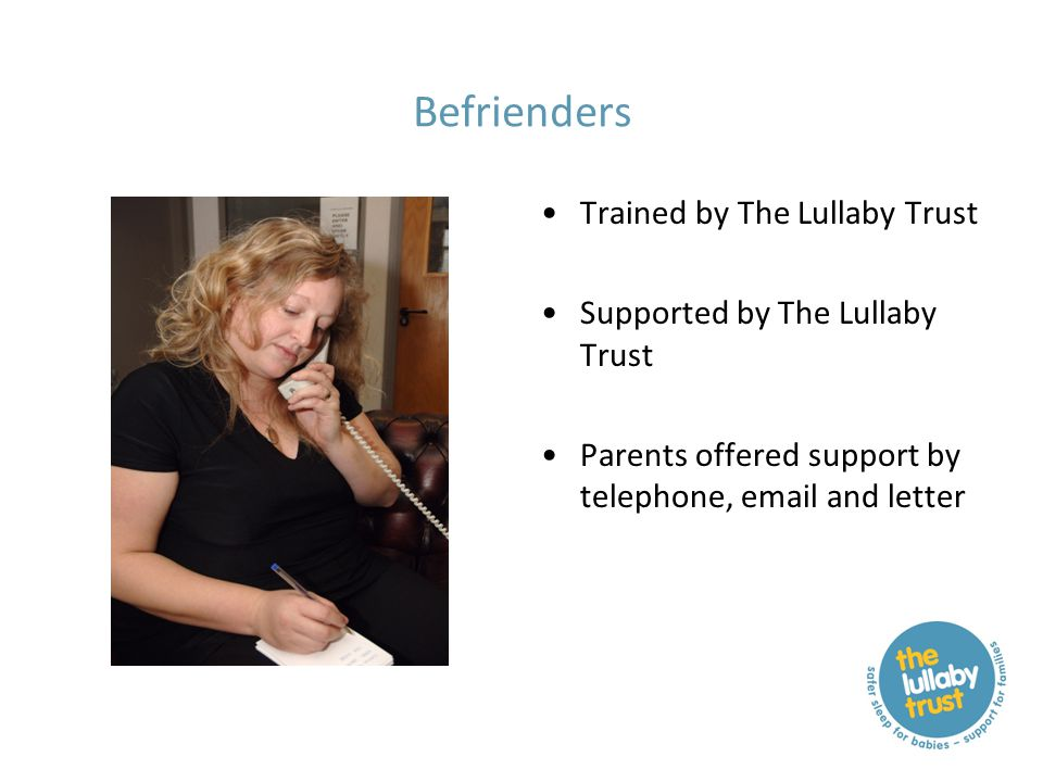 Befrienders Trained by The Lullaby Trust Supported by The Lullaby Trust Parents offered support by telephone, email and letter