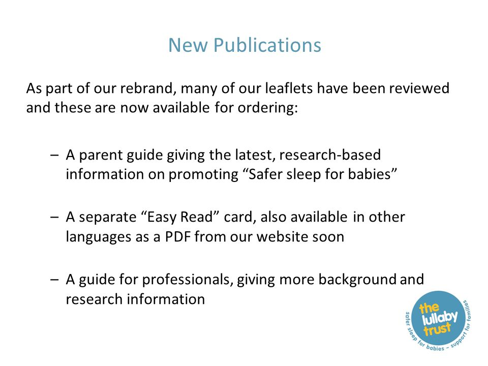 New Publications As part of our rebrand, many of our leaflets have been reviewed and these are now available for ordering: –A parent guide giving the latest, research-based information on promoting Safer sleep for babies –A separate Easy Read card, also available in other languages as a PDF from our website soon –A guide for professionals, giving more background and research information
