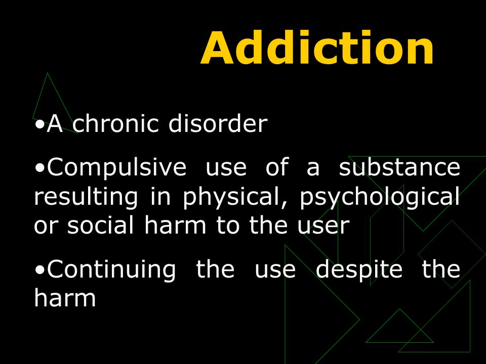 Addiction A chronic disorder Compulsive use of a substance resulting in physical, psychological or social harm to the user Continuing the use despite the harm