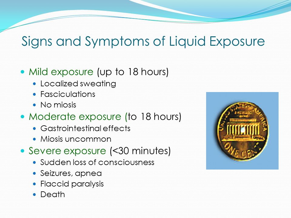 Signs and Symptoms of Liquid Exposure Mild exposure (up to 18 hours) Localized sweating Fasciculations No miosis Moderate exposure (to 18 hours) Gastr