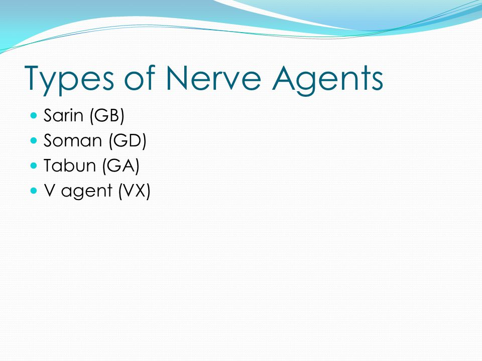 Types of Nerve Agents Sarin (GB) Soman (GD) Tabun (GA) V agent (VX)