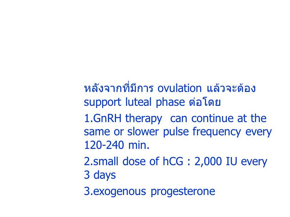 หลังจากที่มีการ ovulation แล้วจะต้อง support luteal phase ต่อโดย 1.GnRH therapy can continue at the same or slower pulse frequency every 120-240 min.