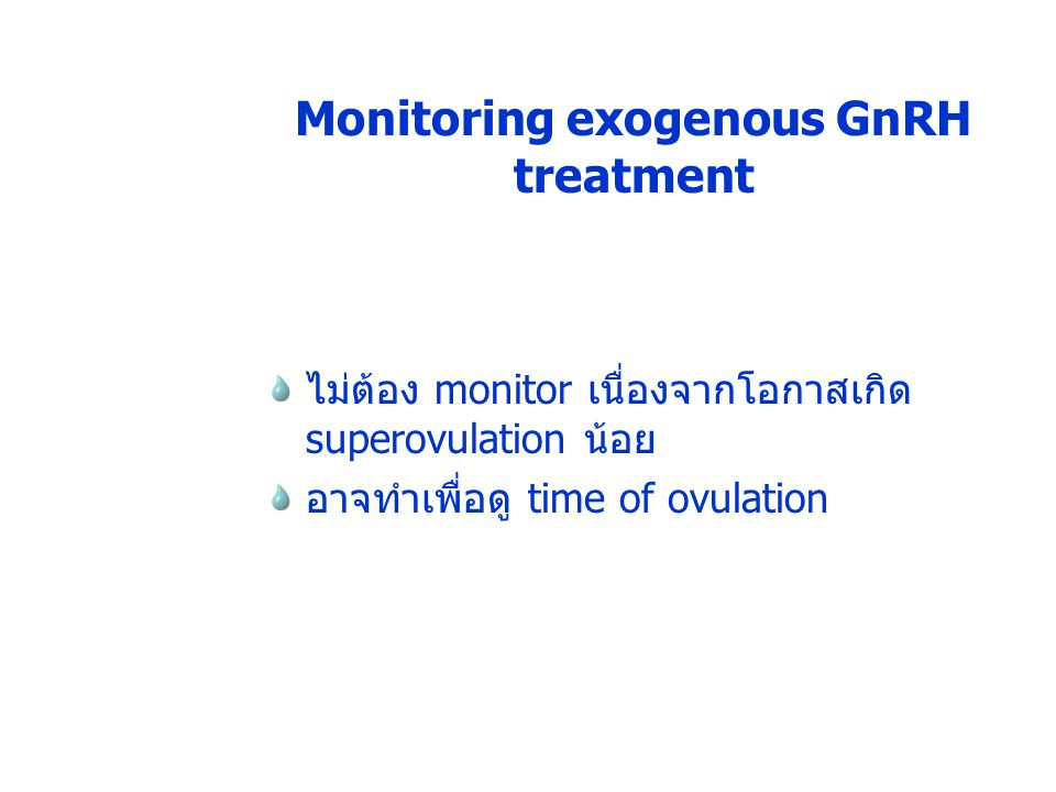 Monitoring exogenous GnRH treatment ไม่ต้อง monitor เนื่องจากโอกาสเกิด superovulation น้อย อาจทำเพื่อดู time of ovulation