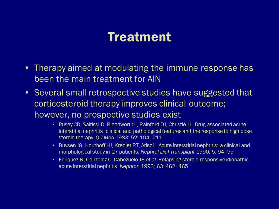Treatment Therapy aimed at modulating the immune response has been the main treatment for AIN Several small retrospective studies have suggested that corticosteroid therapy improves clinical outcome; however, no prospective studies exist Pusey CD, Saltissi D, Bloodworth L, Rainford DJ, Christie JL.