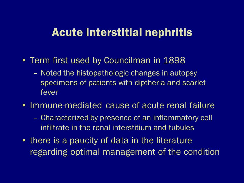 Acute Interstitial nephritis Term first used by Councilman in 1898 –Noted the histopathologic changes in autopsy specimens of patients with diptheria and scarlet fever Immune-mediated cause of acute renal failure –Characterized by presence of an inflammatory cell infiltrate in the renal interstitium and tubules there is a paucity of data in the literature regarding optimal management of the condition
