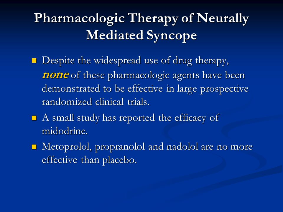 Pharmacologic Therapy of Neurally Mediated Syncope Despite the widespread use of drug therapy, none of these pharmacologic agents have been demonstrated to be effective in large prospective randomized clinical trials.