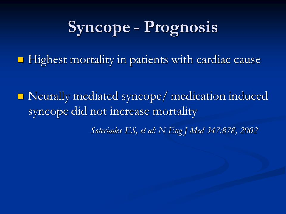 Syncope - Prognosis Highest mortality in patients with cardiac cause Highest mortality in patients with cardiac cause Neurally mediated syncope/ medication induced syncope did not increase mortality Neurally mediated syncope/ medication induced syncope did not increase mortality Soteriades ES, et al: N Eng J Med 347:878, 2002 Soteriades ES, et al: N Eng J Med 347:878, 2002