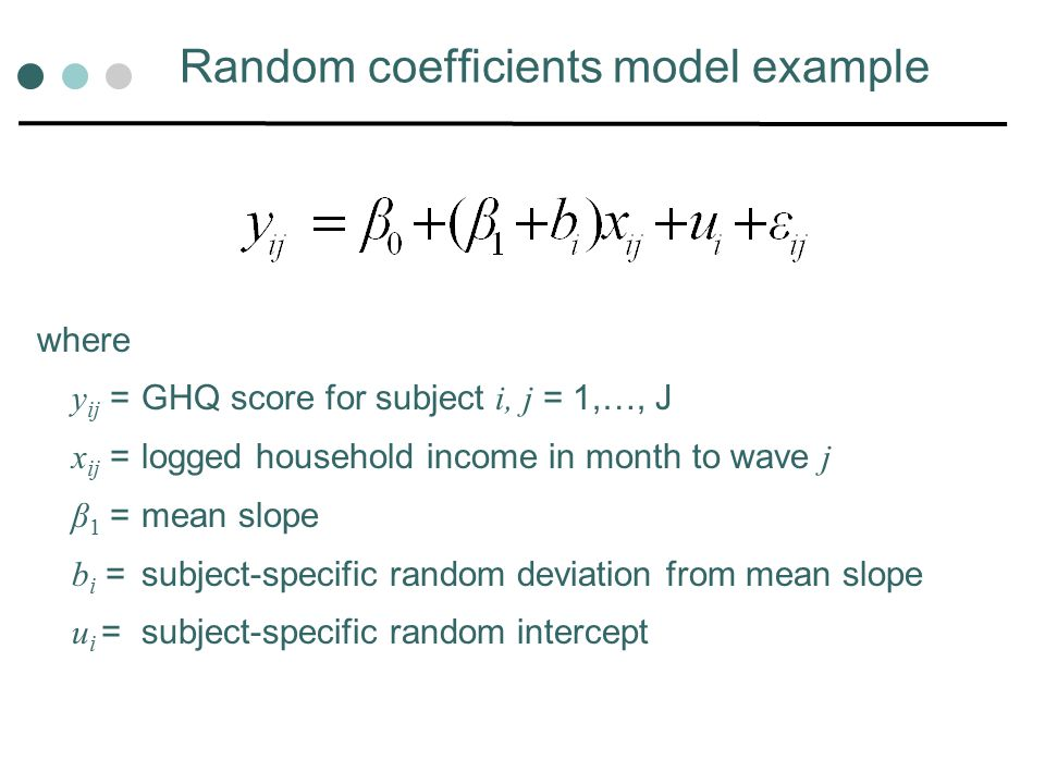 Random coefficients model example where y ij = GHQ score for subject i, j = 1,…, J x ij = logged household income in month to wave j β 1 = mean slope b i = subject-specific random deviation from mean slope u i = subject-specific random intercept