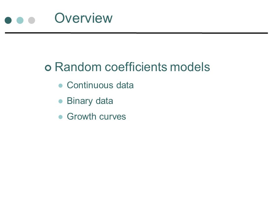 Overview Random coefficients models Continuous data Binary data Growth curves