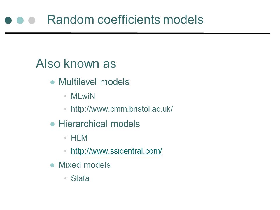 Random coefficients models Also known as Multilevel models MLwiN http://www.cmm.bristol.ac.uk/ Hierarchical models HLM http://www.ssicentral.com/ Mixed models Stata