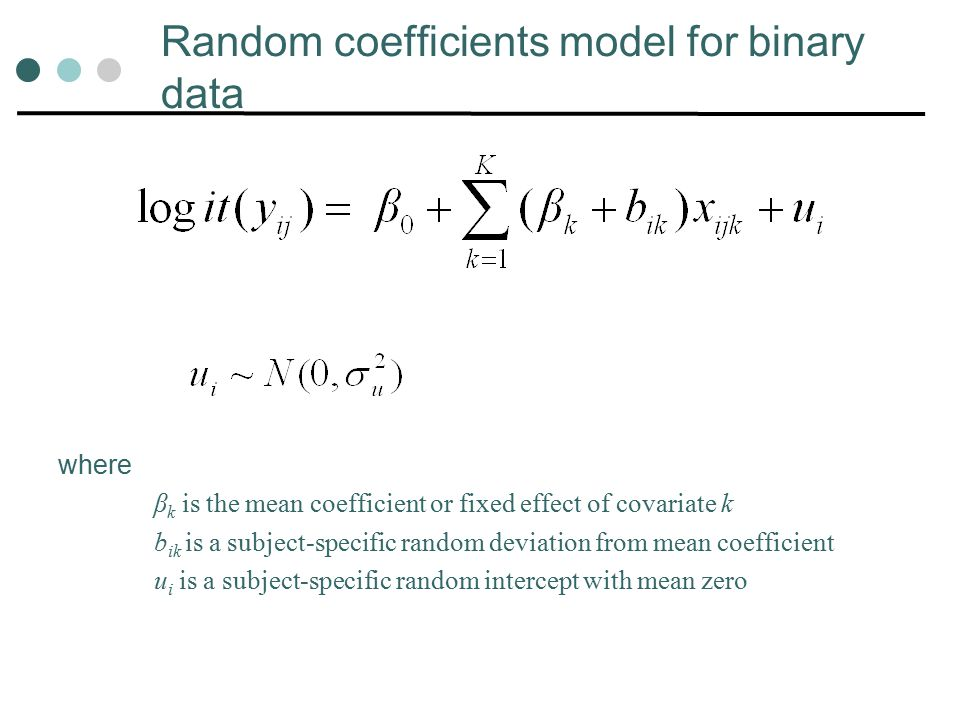 Random coefficients model for binary data where β k is the mean coefficient or fixed effect of covariate k b ik is a subject-specific random deviation from mean coefficient u i is a subject-specific random intercept with mean zero