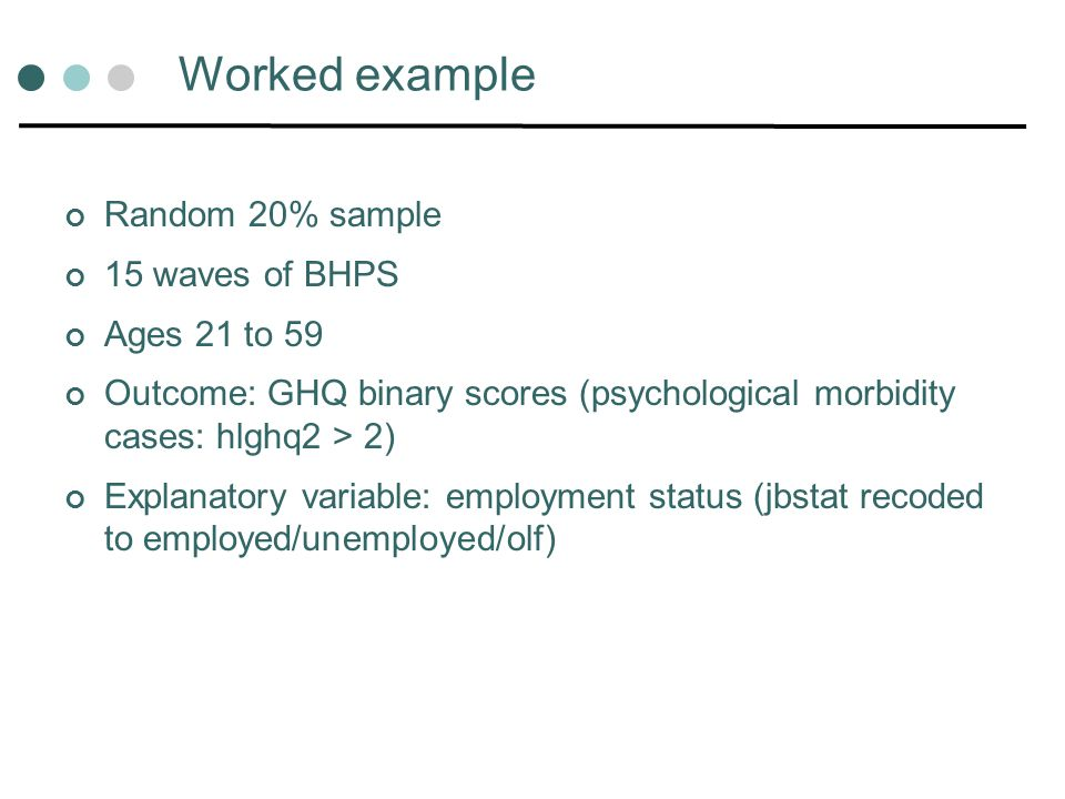 Worked example Random 20% sample 15 waves of BHPS Ages 21 to 59 Outcome: GHQ binary scores (psychological morbidity cases: hlghq2 > 2) Explanatory variable: employment status (jbstat recoded to employed/unemployed/olf)