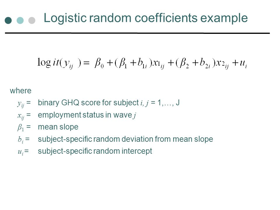 Logistic random coefficients example where y ij = binary GHQ score for subject i, j = 1,…, J x ij = employment status in wave j β 1 = mean slope b i = subject-specific random deviation from mean slope u i = subject-specific random intercept