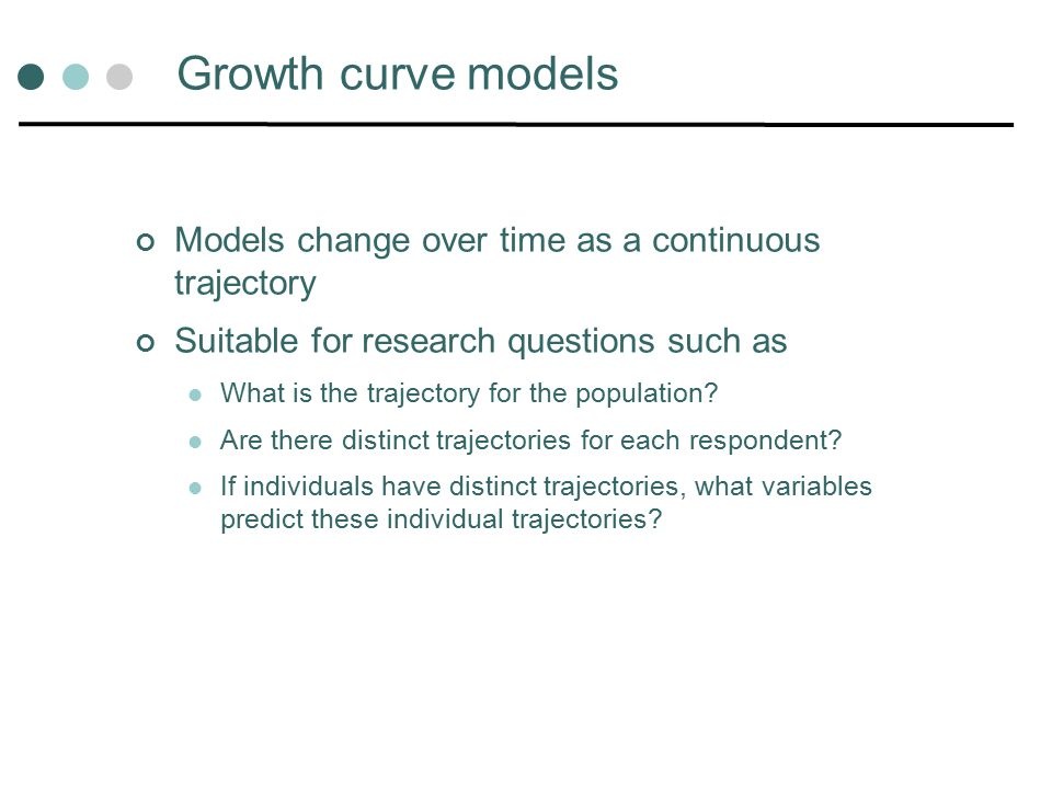 Growth curve models Models change over time as a continuous trajectory Suitable for research questions such as What is the trajectory for the population.