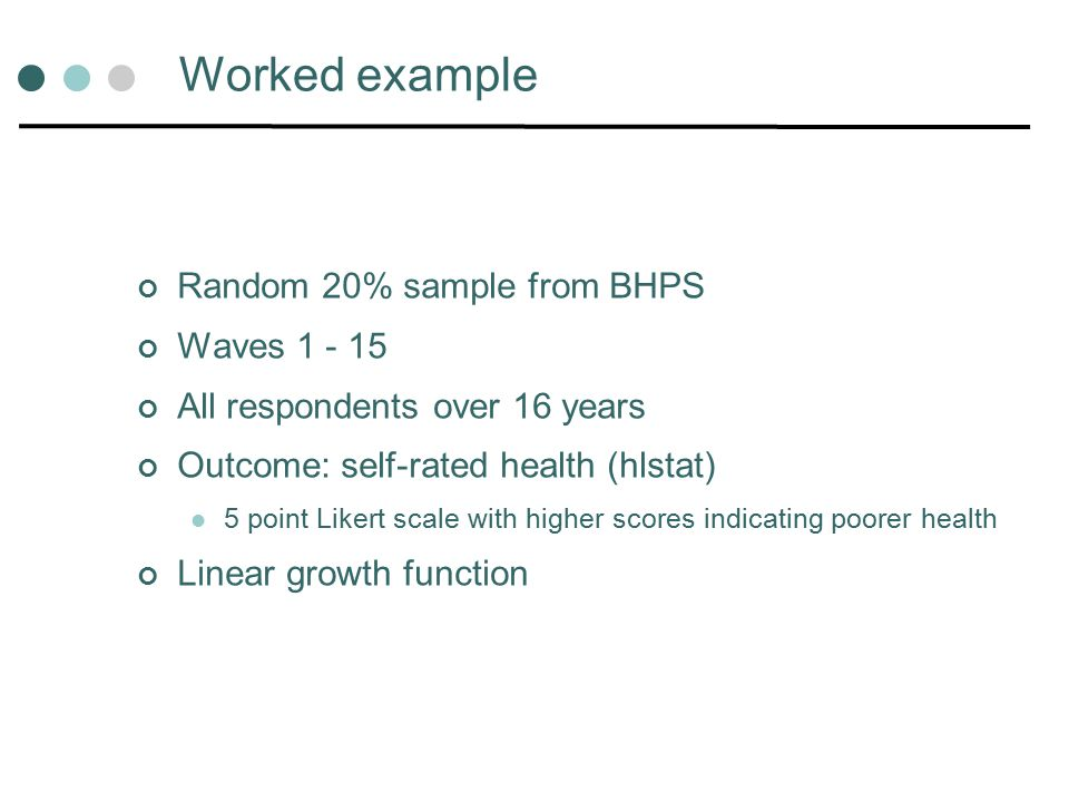 Worked example Random 20% sample from BHPS Waves 1 - 15 All respondents over 16 years Outcome: self-rated health (hlstat) 5 point Likert scale with higher scores indicating poorer health Linear growth function