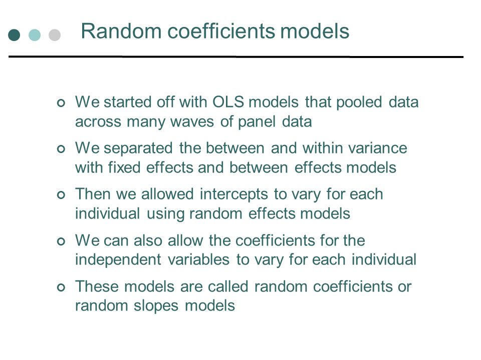 Random coefficients models We started off with OLS models that pooled data across many waves of panel data We separated the between and within variance with fixed effects and between effects models Then we allowed intercepts to vary for each individual using random effects models We can also allow the coefficients for the independent variables to vary for each individual These models are called random coefficients or random slopes models