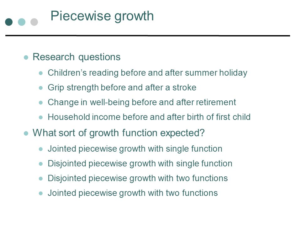 Piecewise growth Research questions Children's reading before and after summer holiday Grip strength before and after a stroke Change in well-being before and after retirement Household income before and after birth of first child What sort of growth function expected.