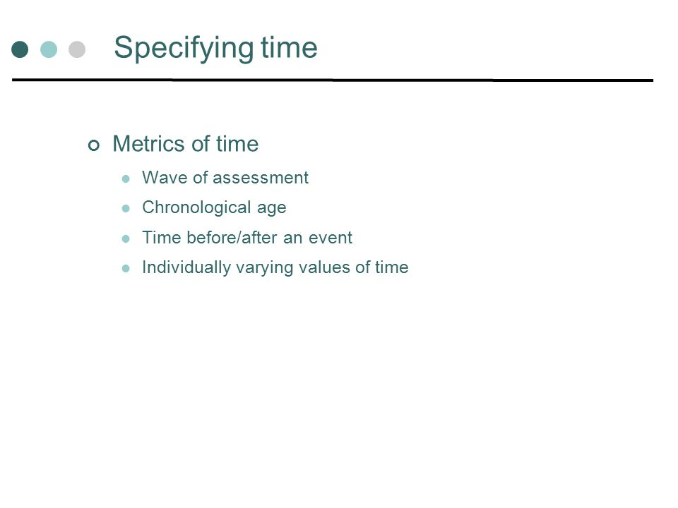 Specifying time Metrics of time Wave of assessment Chronological age Time before/after an event Individually varying values of time