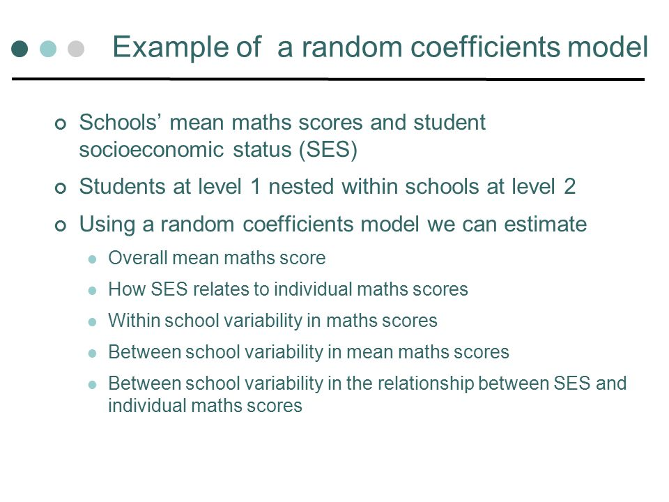 Example of a random coefficients model Schools' mean maths scores and student socioeconomic status (SES) Students at level 1 nested within schools at level 2 Using a random coefficients model we can estimate Overall mean maths score How SES relates to individual maths scores Within school variability in maths scores Between school variability in mean maths scores Between school variability in the relationship between SES and individual maths scores