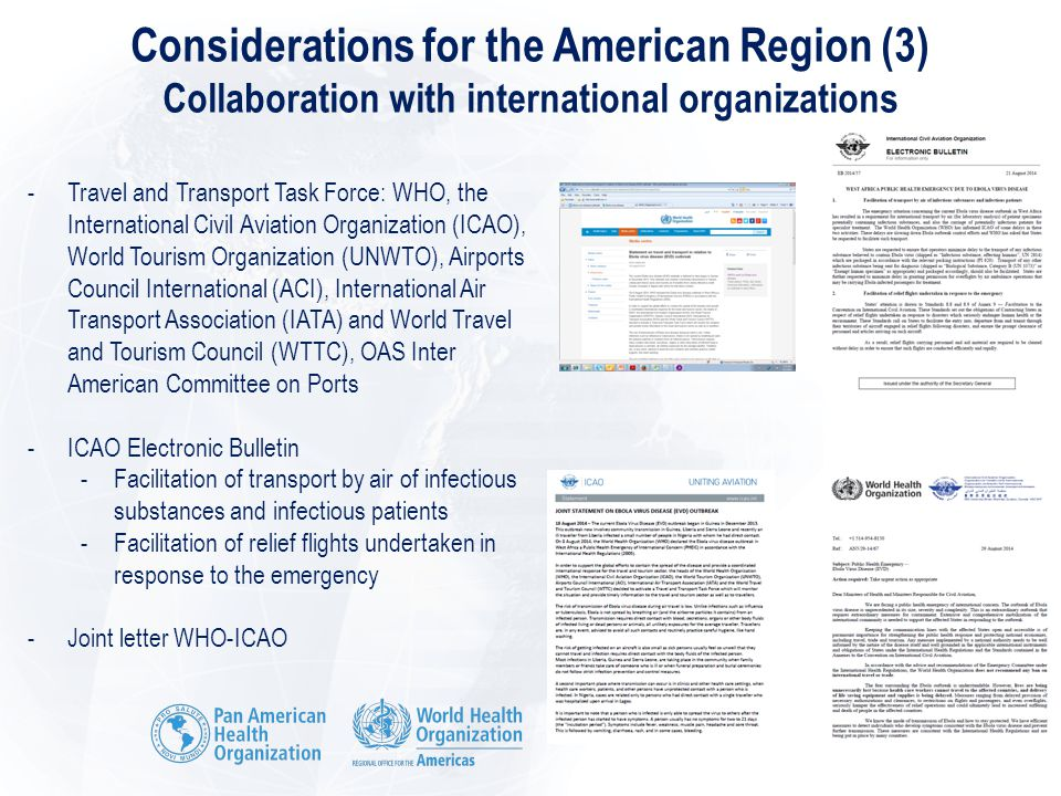 Considerations for the American Region (3) Collaboration with international organizations -Travel and Transport Task Force: WHO, the International Civil Aviation Organization (ICAO), World Tourism Organization (UNWTO), Airports Council International (ACI), International Air Transport Association (IATA) and World Travel and Tourism Council (WTTC), OAS Inter American Committee on Ports -ICAO Electronic Bulletin -Facilitation of transport by air of infectious substances and infectious patients -Facilitation of relief flights undertaken in response to the emergency -Joint letter WHO-ICAO