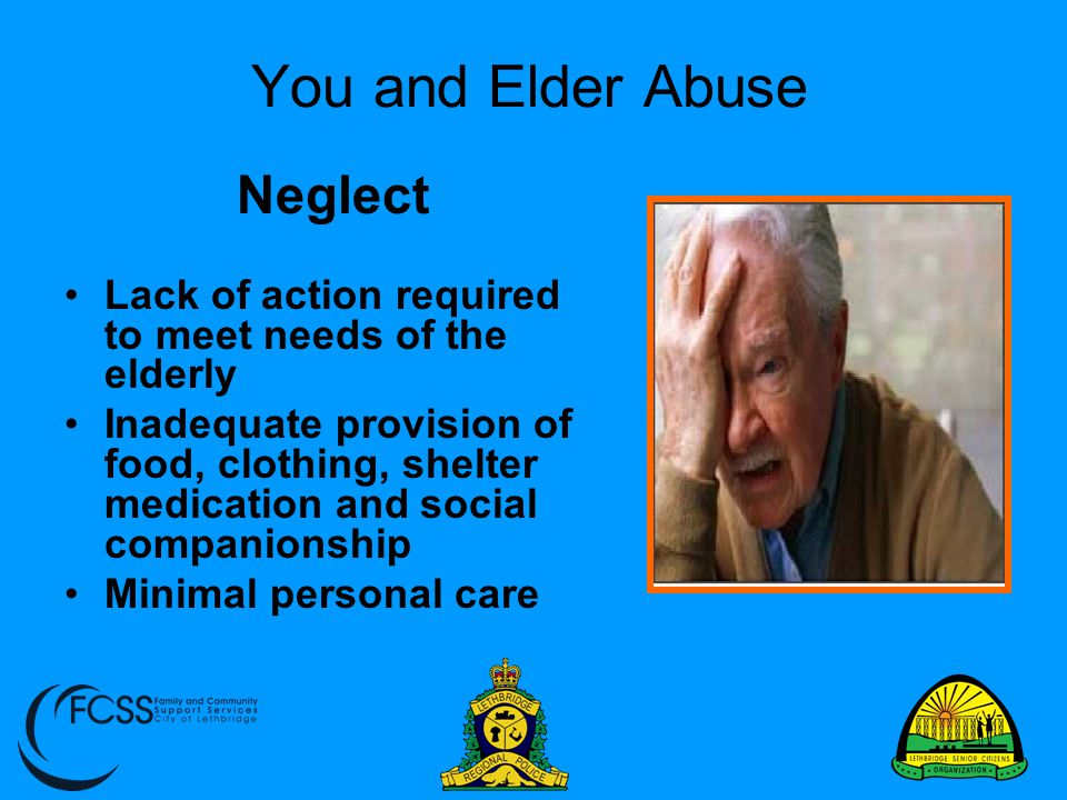 You and Elder Abuse Neglect Lack of action required to meet needs of the elderly Inadequate provision of food, clothing, shelter medication and social